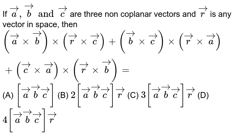 If `veca,vecb and vecc` are three non coplanar vectors and `vecr` is any vector in space, then `(vecaxxvecb)xx(vecrxxvecc)+(vecb xxvecc)xx(vecrxxveca)+(veccxxveca)xx(vecrxxvecb)=` (A) `[veca vecb vecc]` (B) `2[veca vecb vecc]vecr` (C) `3[veca vecb vecc]vecr` (D) `4[veca vecb vecc]vecr`