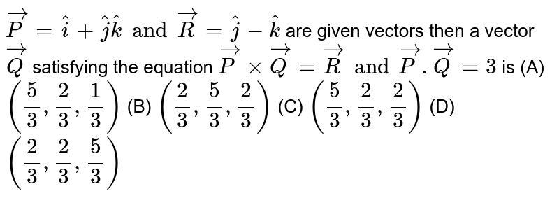 `vecP=hati+hatjhatk and vecR=hatj-hatk` are given vectors then a vector `vecQ` satisfying the equation `vecPxxvecQ=vecR and vecP.vecQ=3` is (A) `(5/3, 2/3, 1/3)` (B) `(2/3, 5/3, 2/3)` (C) `(5/3,2/3,2/3)` (D) `(2/3,2/3,5/3)`