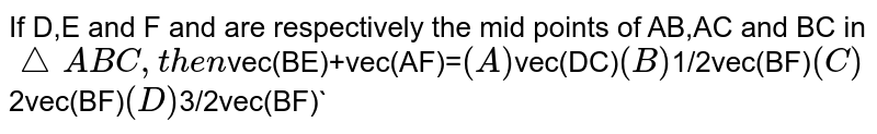 If D,E and F and are respectively the mid points of AB,AC and BC in `/_ABC, then `vec(BE)+vec(AF)=` (A) `vec(DC)` (B) `1/2vec(BF)` (C) `2vec(BF)` (D) `3/2vec(BF)`