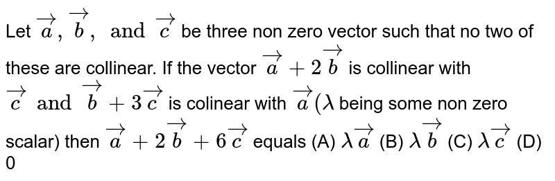Let `veca,vecb, and vecc` be three non zero vector such that no two of these are collinear. If the vector `veca+2vecb` is collinear with `vecc and vecb+3vecc` is colinear with `veca (lamda` being some non zero scalar) then `veca\+2vecb+6vecc` equals (A) `lamdaveca` (B) `lamdavecb` (C) `lamdavecc` (D) 0