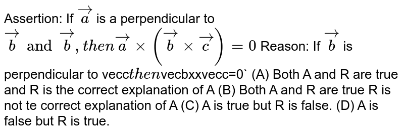 Assertion: If `veca` is a perpendicular to `vecb and vecb , then vecaxx(vecbxxvecc)=0` Reason: If `vecb` is perpendicular to vecc` then `vecbxxvecc=0` (A) Both A and R are true and R is the correct explanation of A (B) Both A and R are true R is not te correct explanation of A (C) A is true but R is false. (D) A is false but R is true.