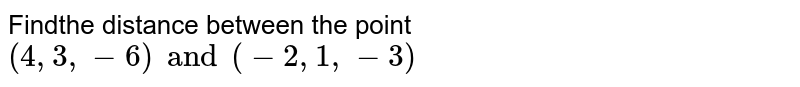 Findthe distance between the point `(4,3,-6) and (-2,1,-3)`