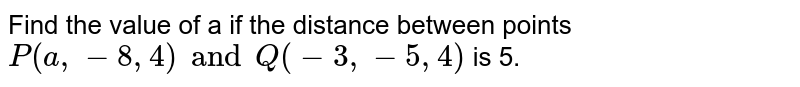 Find the value of a if the distance between points `P(a,-8,4) and Q(-3,-5,4)` is 5.