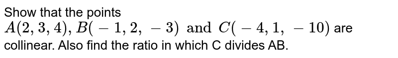 Show that the points `A(2,3,4) , B(-1,2,-3) and C(-4,1,-10)` are collinear. Also find the ratio in which C divides AB.