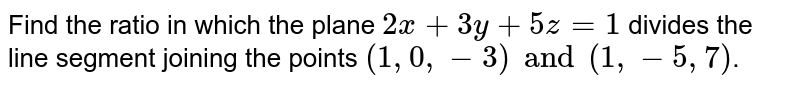 Find the ratio in which the plane `2x+3y+5z=1` divides the line segment joining the points `(1,0,-3) and (1,-5,7)`.