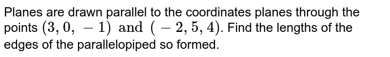 Planes are drawn parallel to the coordinates planes through the points `(3,0,-1) and (-2,5,4)`. Find the lengths of the edges of the parallelopiped so formed.