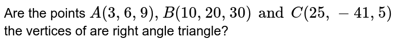 Are the points `A(3,6,9),B(10,20,30) and C(25,-41,5)` the vertices of are right angle triangle?