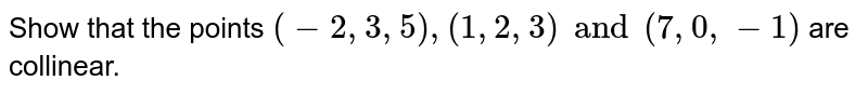 Show that the points `(-2,3,5),(1,2,3) and (7,0,-1)` are collinear.