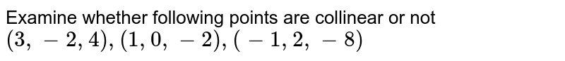 Examine whether following points are collinear or not `(3,-2,4),(1,0,-2),(-1,2,-8)`