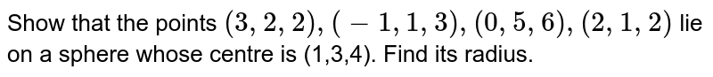 Show that the points `(3,2,2),(-1,1,3),(0,5,6),(2,1,2)` lie on a sphere whose centre is (1,3,4). Find its radius.