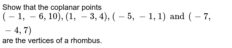 Show that the coplanar points `(-1,-6,10),(1,-3,4),(-5,-1,1) and (-7,-4,7)` are the vertices of a rhombus.