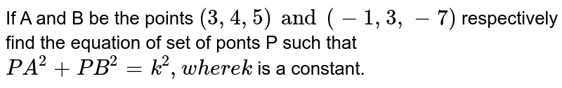 If A and B be the points `(3,4,5) and (-1,3,-7)` respectively find the equation of set of ponts P such that `PA^2+PB^2=k^2, where k` is a constant.