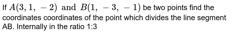 If `A(3,1,-2) and B(1,-3,-1)` be two points find the coordinates coordinates of the point which divides the line segment AB. Internally in the ratio 1:3