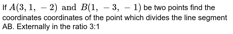 If `A(3,1,-2) and B(1,-3,-1)` be two points find the coordinates coordinates of the point which divides the line segment AB. Externally in the ratio 3:1