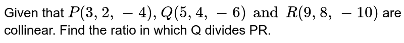 Given that `P(3,2,-4), Q(5,4,-6) and R(9,8,-10)` are collinear. Find the ratio in which Q divides PR.