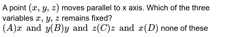 A point `(x,y,z)` moves parallel to x axis. Which of the three variables `x,y,z` remains fixed?                               `(A) x and y (B) y and z (C) z and x (D)` none of these