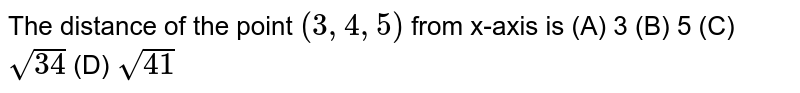 The distance of the point `(3,4,5)` from x-axis is (A) 3 (B) 5 (C) `sqrt(34)` (D) `sqrt(41)`