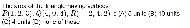The area of the triangle having vertices `P(1,2,3),Q(4,0,4),R(-2,4,2)` is (A) 5 units (B) 10 units (C) 4 units (D) none of these