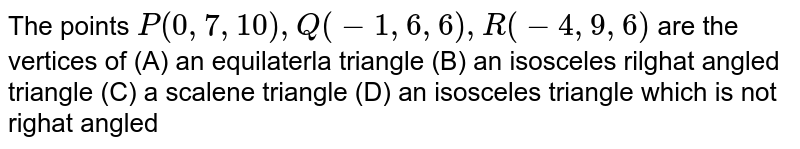 The points `P(0,7,10),Q(-1,6,6),R(-4,9,6)` are the vertices of (A) an equilaterla triangle (B) an isosceles rilghat angled triangle (C) a scalene triangle (D) an isosceles triangle which is not righat angled