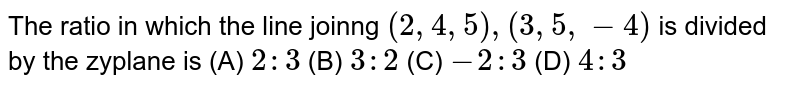 The ratio in which the line joinng `(2,4,5),(3,5,-4)` is divided by the zyplane is (A) `2:3` (B) `3:2` (C) `-2:3` (D) `4:3`