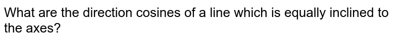 What are the direction cosines of a line which is equally inclined to the axes?