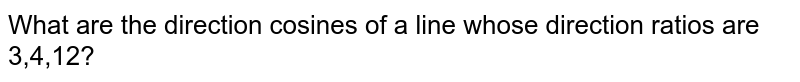 What are the direction cosines of a line whose direction ratios are 3,4,12?