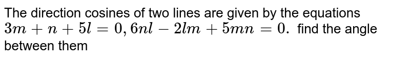 The direction cosines of two lines are given by the equations `3m+n+5l=0, 6nl-2lm+5mn=0.` find the angle between them