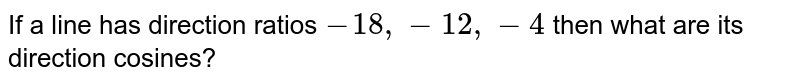 If a line has direction ratios `-18,-12,-4` then what are its direction cosines?