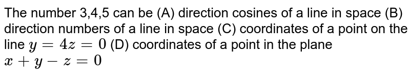 The number 3,4,5 can be (A) direction cosines of a line in space (B) direction numbers of a line in space (C) coordinates of a point on the line `y=4z=0` (D) coordinates of a point in the plane `x+y-z=0`