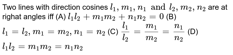 Two lines with direction cosines `l_1,m_1,n_1 and l_2,m_2,n_2` are at righat angles iff (A) `l_1l_2+m_1m_2+n_1n_2=0` (B) `l_1=l_2,m_1=m_2,n_1=n_2` (C) `l_1/l_2=m_1/m_2=n_1/n_2` (D)` l_1l_2=m_1m_2=n_1n_2`