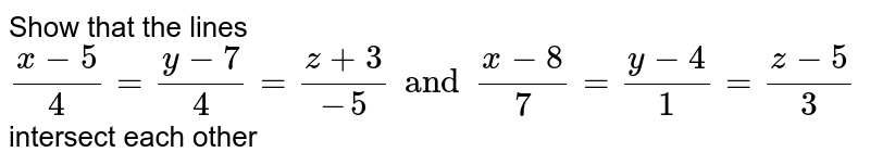 Show that the lines `(x-5)/4=(y-7)/4=(z+3)/(-5) and (x-8)/7=(y-4)/1=(z-5)/3` intersect each other