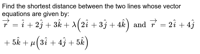 Find the shortest distance between the two lines whose vector equations are given by: `vecr=hati+2hatj+3hatk+lamda(2hati+3hatj+4hatk) and vecr=2hati+4hatj+5hatk+mu(3hati+4hatj+5hatk)`