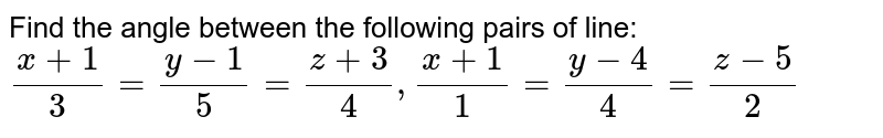 Find the angle between the following pairs of line: `(x+1)/3=(y-1)/5=(z+3)/4, (x+1)/1=(y-4)/4=(z-5)/2`