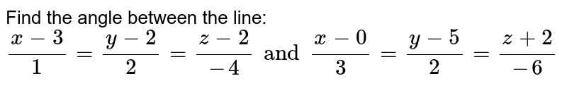 Find the angle between the line: `(x-3)/1=(y-2)/2=(z-2)/(-4) and (x-0)/3=(y-5)/2=(z+2)/-6`
