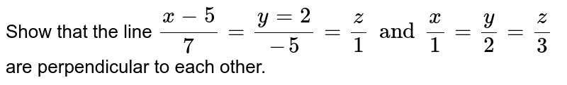 Show that the line `(x-5)/7=(y=2)/(-5)=z/1 and x/1 =y/2=z/3` are perpendicular to each other.
