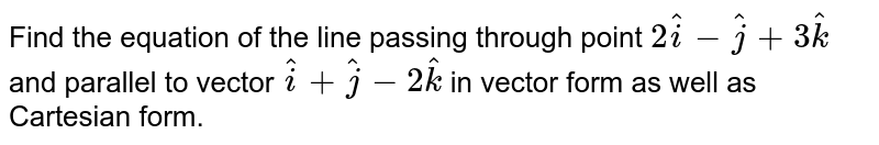 Find the equation of the line passing through point `2hati-hatj+3hatk` and parallel to vector `hati+hatj-2hatk` in vector form as well as Cartesian form.