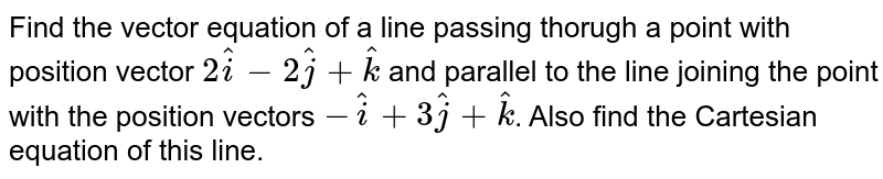 Find the vector equation of a line passing thorugh a point with position vector `2hati-2hatj+hatk` and parallel to the line joining the point with the position vectors `-hati+3hatj+hatk`. Also find the Cartesian equation of this line.