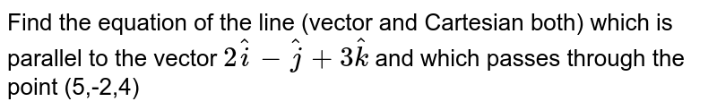 Find the equation of the line (vector and Cartesian both) which is parallel to the vector `2hati-hatj+3hatk` and which passes through the point (5,-2,4)