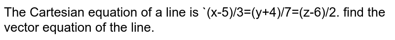 The Cartesian equation of a line is `(x-5)/3=(y+4)/7=(z-6)/2. find the vector equation of the line.