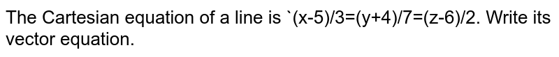The Cartesian equation of a line is `(x-5)/3=(y+4)/7=(z-6)/2. Write its vector equation.