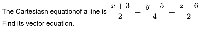The Cartesiasn equationof a line is `(x+3)/2=(y-5)/4=(z+6)/2` Find its vector equation.