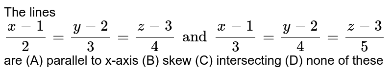 The lines `(x-1)/2=(y-2)/3=(z-3)/4 and (x-1)/3=(y-2)/4=(z-3)/5` are (A) parallel to x-axis (B) skew (C) intersecting (D) none of these