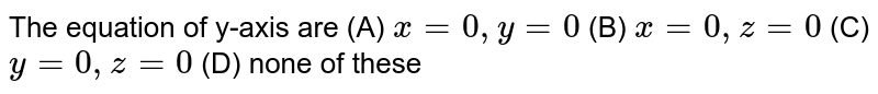 The equation of y-axis are (A) `x=0,y=0` (B) `x=0,z=0` (C) `y=0,z=0` (D) none of these