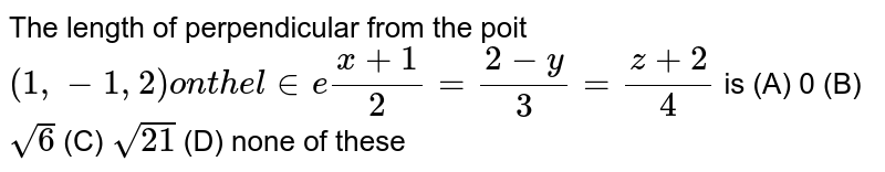 The length of perpendicular from the poit `(1,-1,2) on the line (x+1)/2=(2-y)/3=(z+2)/4` is (A) 0 (B) `sqrt(6)` (C) `sqrt(21)` (D) none of these