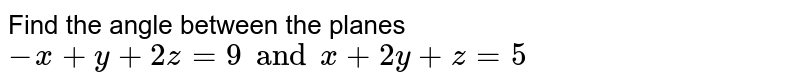 Find the angle between the planes `-x+y+2z=9 and x+2y+z=5`