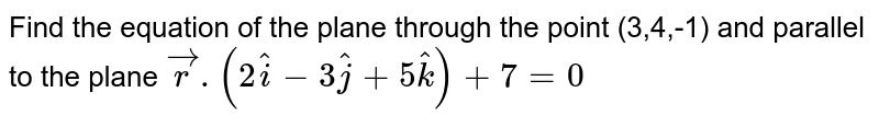 Find the equation of the plane through the point (3,4,-1) and parallel to the plane `vecr.(2hati-3hatj+5hatk)+7=0`