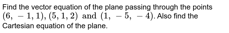 Find the vector equation of the plane passing through the points `(6,-1,1),(5,1,2) and (1,-5,-4)`. Also find the Cartesian equation of the plane.