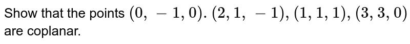 Show that the points `(0,-1,0).(2,1,-1),(1,1,1),(3,3,0)` are coplanar.