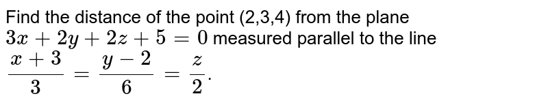 Find the distance of the point (2,3,4) from the plane `3x+2y+2z+5=0` measured parallel to the line `(x+3)/3=(y-2)/6=z/2`.
