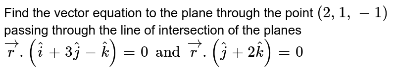 Find the vector equation to the plane through the point `(2,1,-1) ` passing through the line of intersection of the planes `vecr.(hati+3hatj-hatk)=0 and  vecr.(hatj+2hatk)=0`